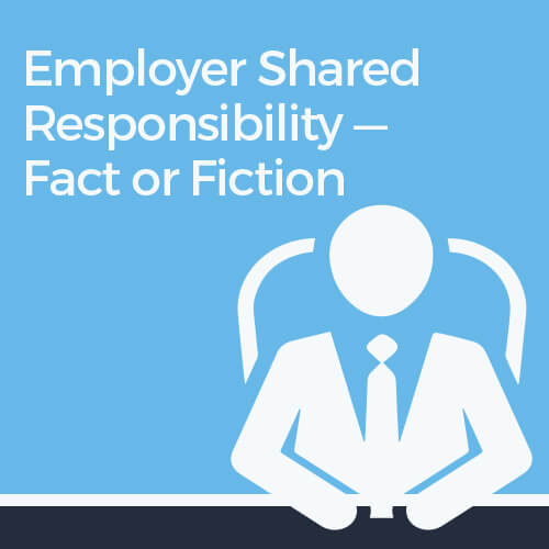 Employer Shared Responsibility—Fact or Fiction