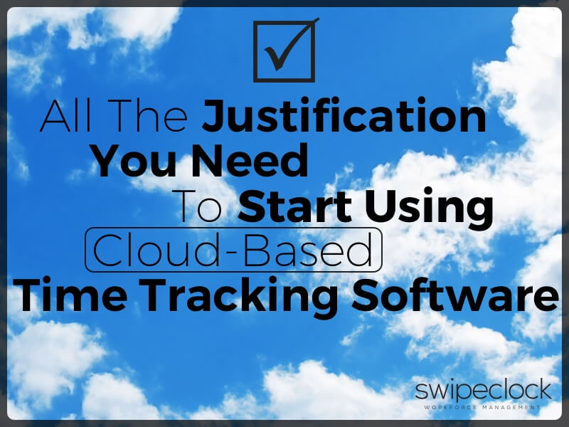 All The Justification You Need To Start Using Cloud-Based Time Tracking Software